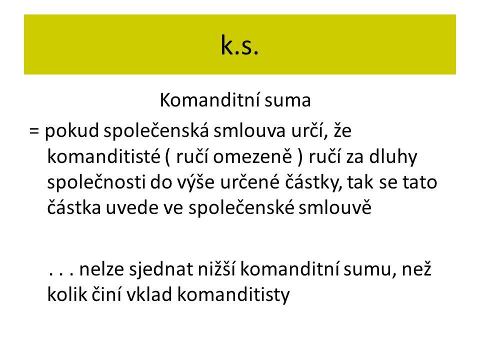 k.s. Komanditní suma = pokud společenská smlouva určí, že komanditisté ( ručí omezeně ) ručí za dluhy společnosti do výše určené částky, tak se tato č
