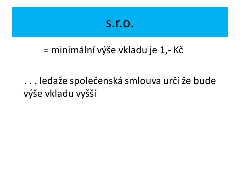 s.r.o. = minimální výše vkladu je 1,- Kč... ledaže společenská smlouva určí že bude výše vkladu vyšší