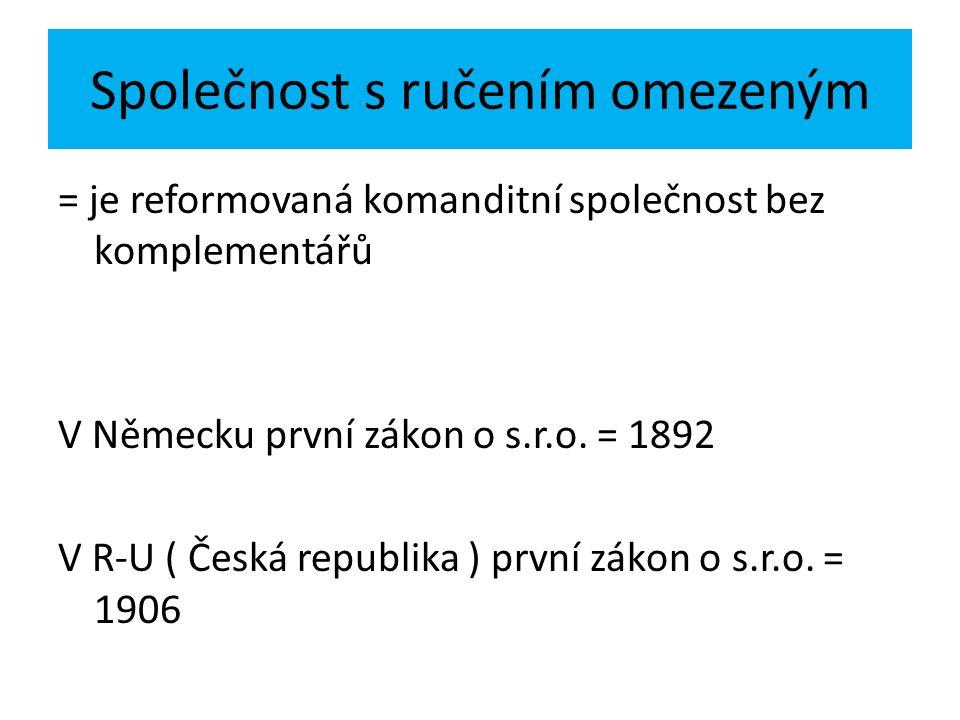 Společnost s ručením omezeným = je reformovaná komanditní společnost bez komplementářů V Německu první zákon o s.r.o. = 1892 V R-U ( Česká republika )