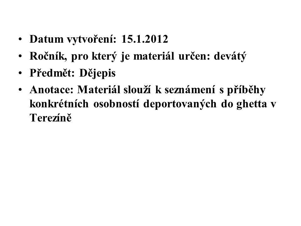 Datum vytvoření: 15.1.2012 Ročník, pro který je materiál určen: devátý Předmět: Dějepis Anotace: Materiál slouží k seznámení s příběhy konkrétních osobností deportovaných do ghetta v Terezíně