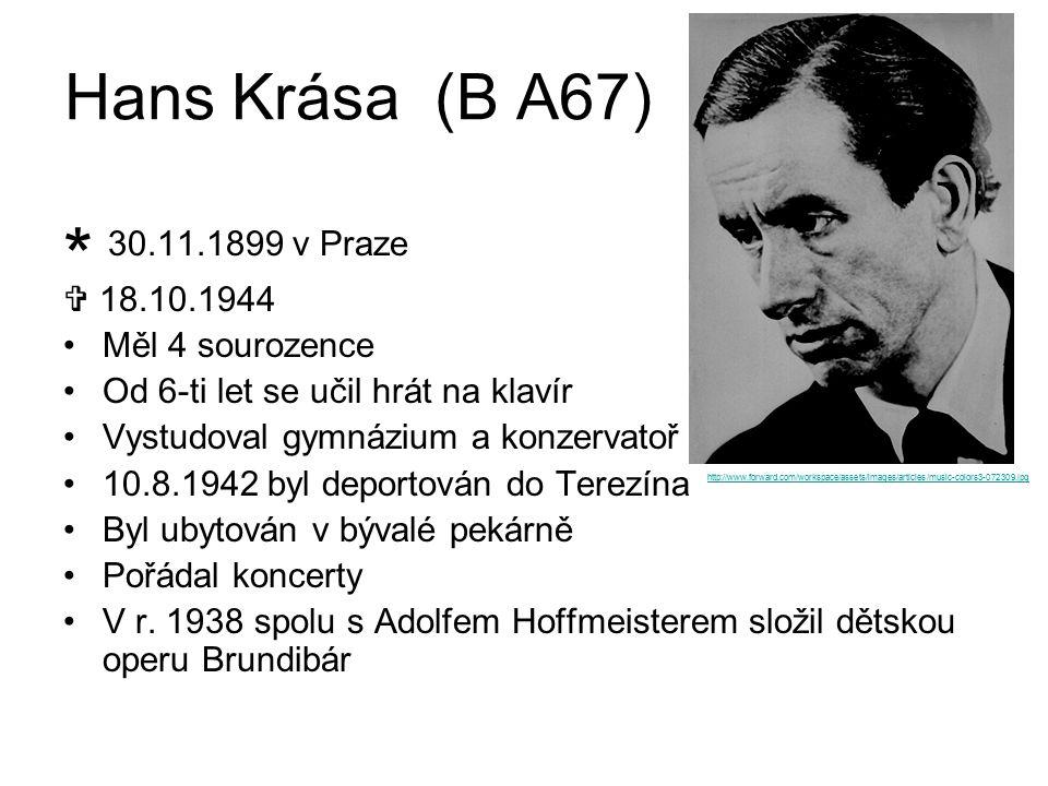 Hans Krása (B A67) * 30.11.1899 v Praze  18.10.1944 Měl 4 sourozence Od 6-ti let se učil hrát na klavír Vystudoval gymnázium a konzervatoř 10.8.1942 byl deportován do Terezína Byl ubytován v bývalé pekárně Pořádal koncerty V r.