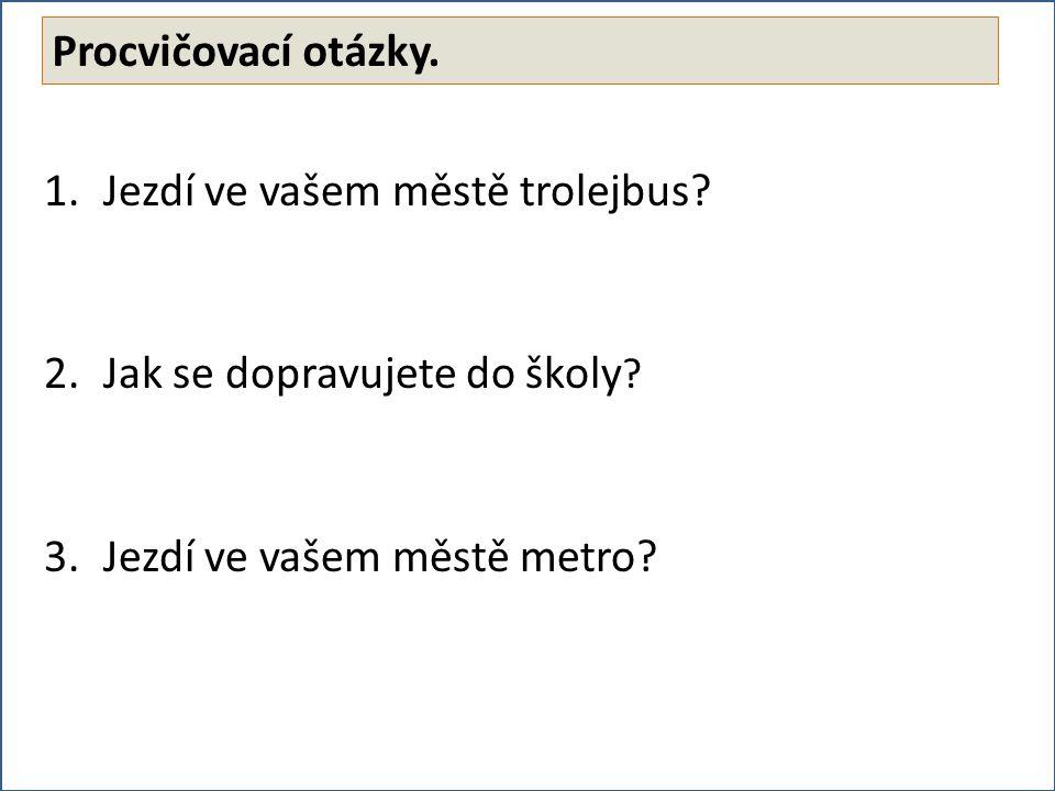 1.Jezdí ve vašem městě trolejbus. 2.Jak se dopravujete do školy .