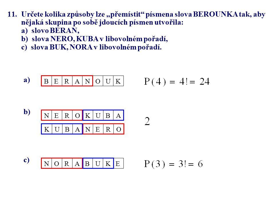 """11.Určete kolika způsoby lze """"přemístit písmena slova BEROUNKA tak, aby nějaká skupina po sobě jdoucích písmen utvořila: a) slovo BERAN, b) slova NERO, KUBA v libovolném pořadí, c) slova BUK, NORA v libovolném pořadí."""