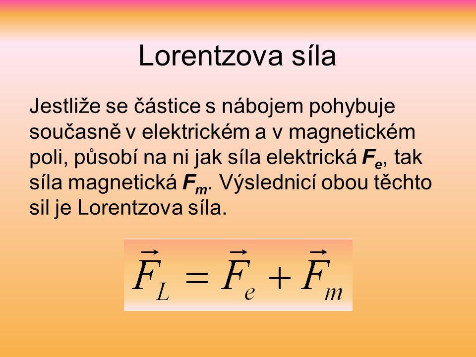 Lorentzova síla Jestliže se částice s nábojem pohybuje současně v elektrickém a v magnetickém poli, působí na ni jak síla elektrická F e, tak síla magnetická F m.