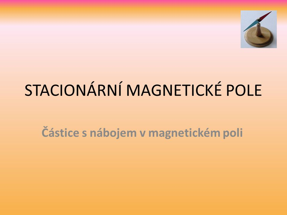 STACIONÁRNÍ MAGNETICKÉ POLE Částice s nábojem v magnetickém poli