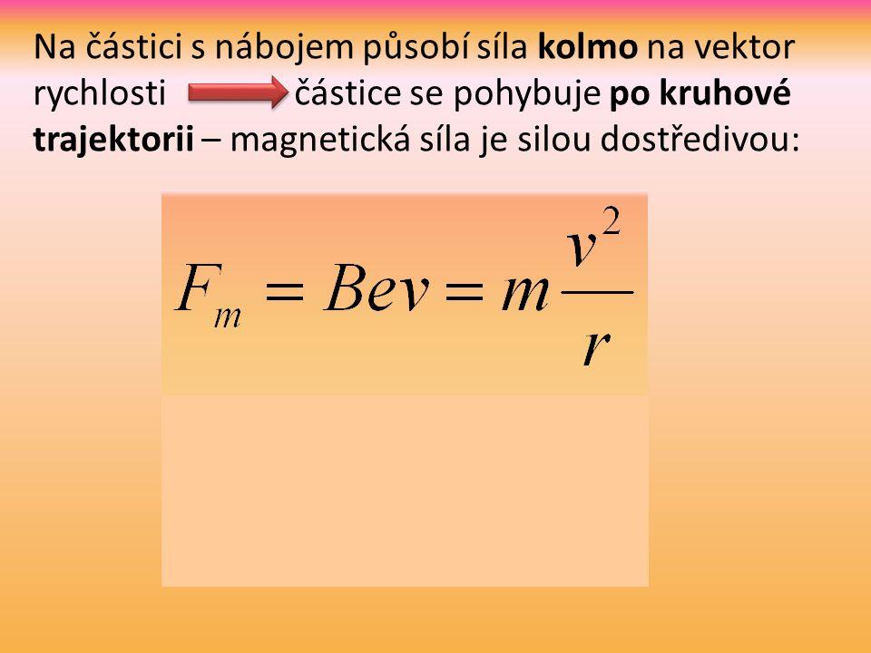 Na částici s nábojem působí síla kolmo na vektor rychlosti částice se pohybuje po kruhové trajektorii – magnetická síla je silou dostředivou:
