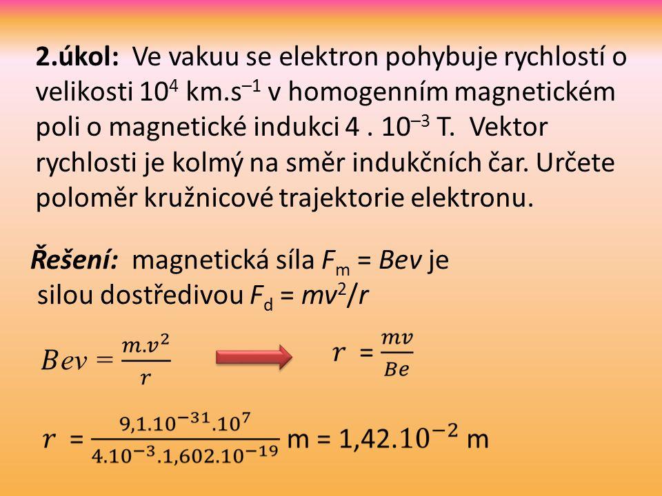 Řešení: magnetická síla F m = Bev je silou dostředivou F d = mv 2 /r 2.úkol: Ve vakuu se elektron pohybuje rychlostí o velikosti 10 4 km.s –1 v homogenním magnetickém poli o magnetické indukci 4.