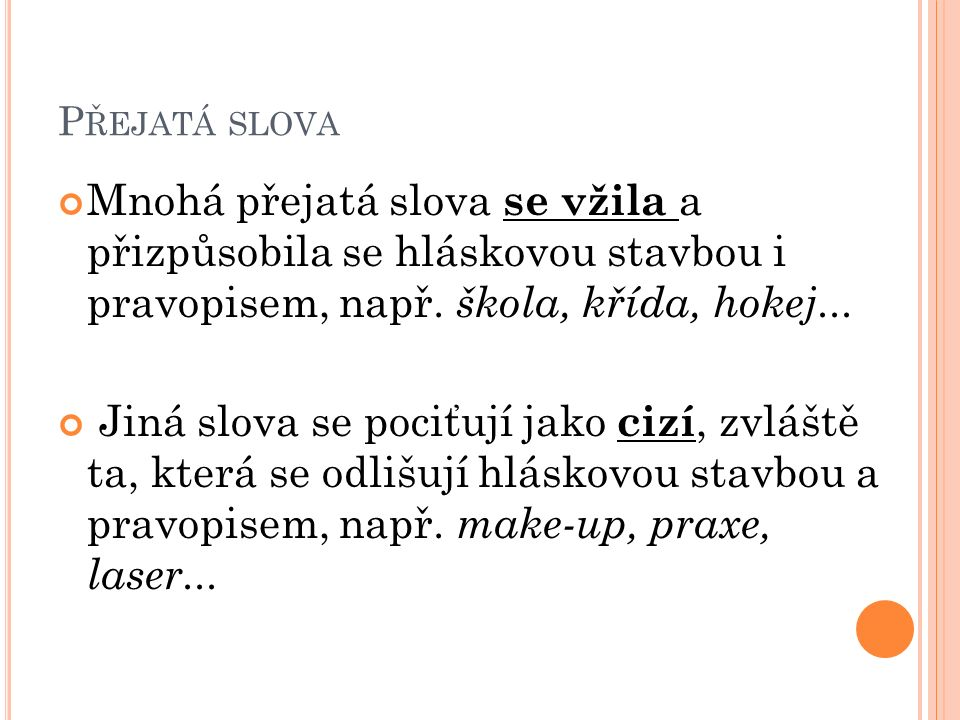 P ŘEJATÁ SLOVA Mnohá přejatá slova se vžila a přizpůsobila se hláskovou stavbou i pravopisem, např.