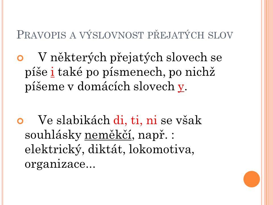 P RAVOPIS A VÝSLOVNOST PŘEJATÝCH SLOV V některých přejatých slovech se píše i také po písmenech, po nichž píšeme v domácích slovech y.