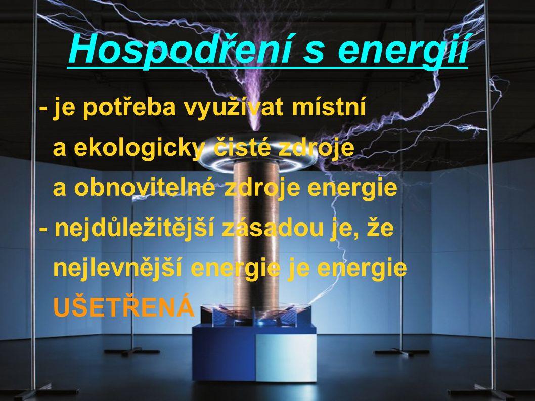 Hospodření s energií - je potřeba využívat místní a ekologicky čisté zdroje a obnovitelné zdroje energie - nejdůležitější zásadou je, že nejlevnější energie je energie UŠETŘENÁ