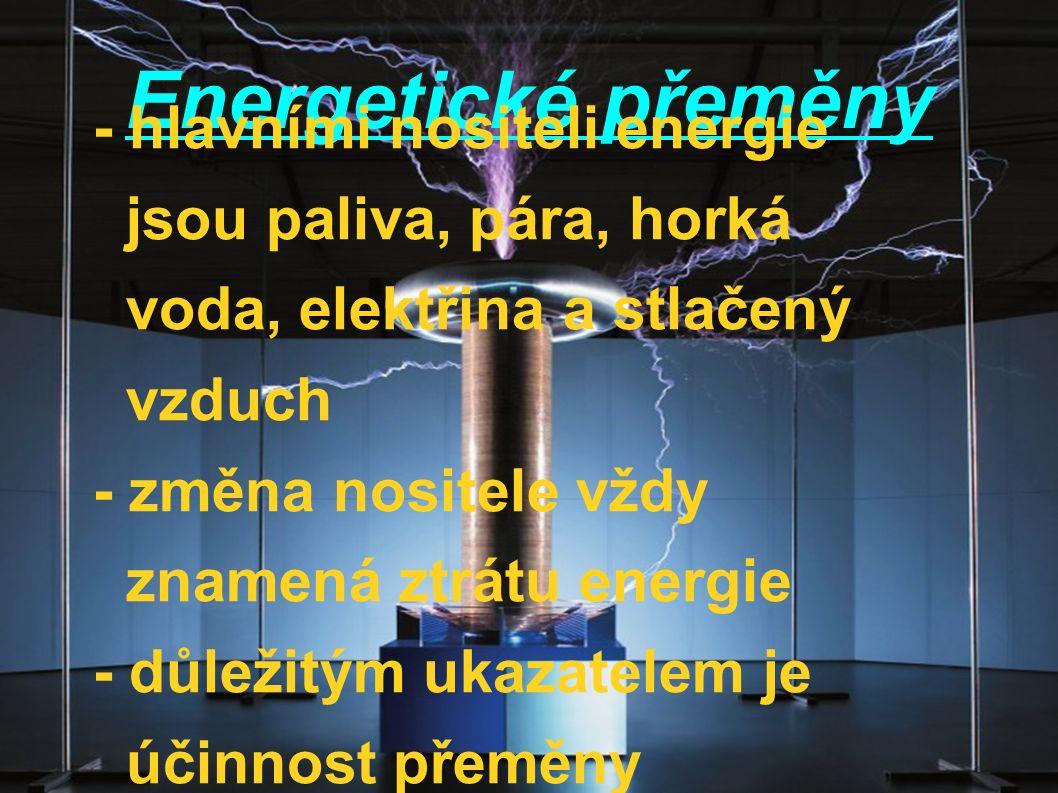 Energetické přeměny - hlavními nositeli energie jsou paliva, pára, horká voda, elektřina a stlačený vzduch - změna nositele vždy znamená ztrátu energi