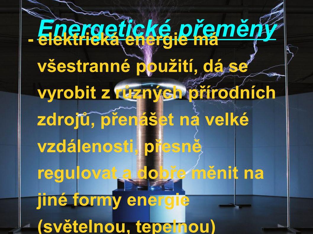 Energetické přeměny - elektrická energie má všestranné použití, dá se vyrobit z různých přírodních zdrojů, přenášet na velké vzdálenosti, přesně regul
