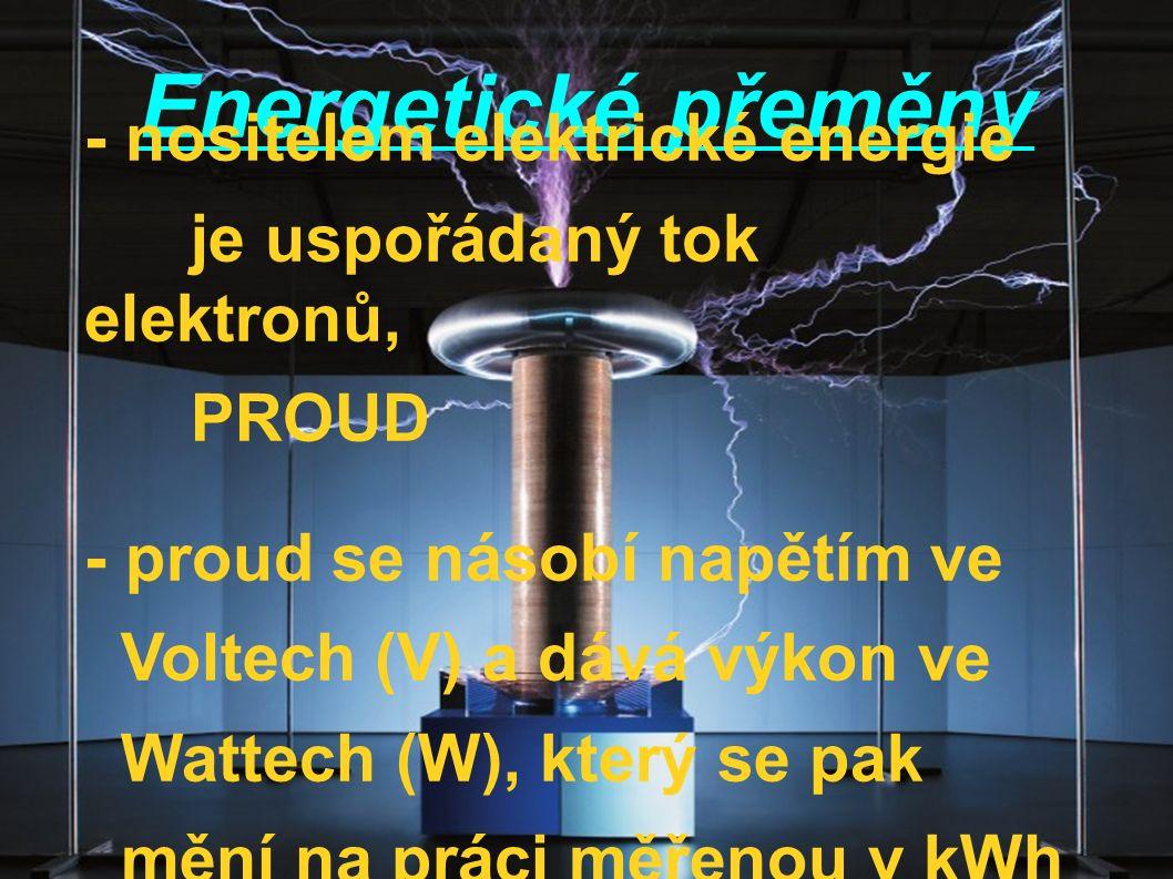 Energetické přeměny - nositelem elektrické energie je uspořádaný tok elektronů, PROUD - proud se násobí napětím ve Voltech (V) a dává výkon ve Wattech (W), který se pak mění na práci měřenou v kWh (kilowatthodinách)
