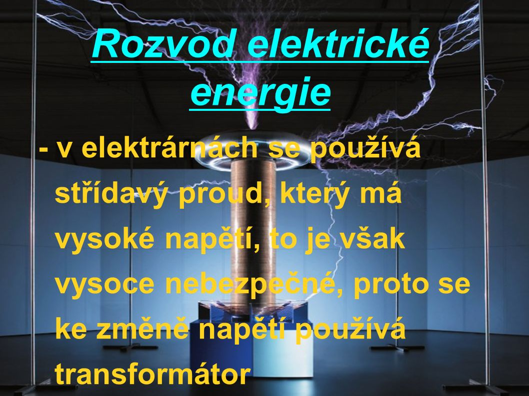Rozvod elektrické energie - v elektrárnách se používá střídavý proud, který má vysoké napětí, to je však vysoce nebezpečné, proto se ke změně napětí p