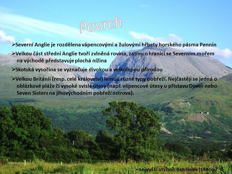  nejvyšší vrchol: Ben Nevis (1344m )  Severní Anglie je rozdělena vápencovými a žulovými hřbety horského pásma Pennin  Velkou část střední Anglie tvoří zvlněná rovina, zatímco hranici se Severním mořem na východě představuje plochá nížina  Skotská vysočina se vyznačuje divokou a velkolepou přírodou  Velkou Británii (resp.