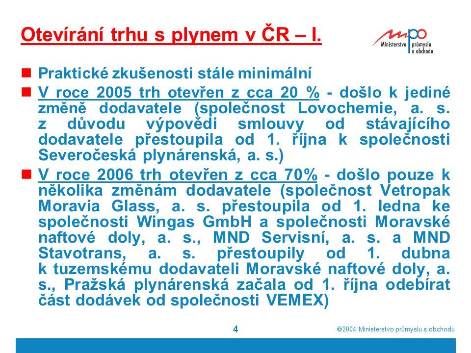  2004  Ministerstvo průmyslu a obchodu 4 Otevírání trhu s plynem v ČR – I. Praktické zkušenosti stále minimální V roce 2005 trh otevřen z cca 20 %