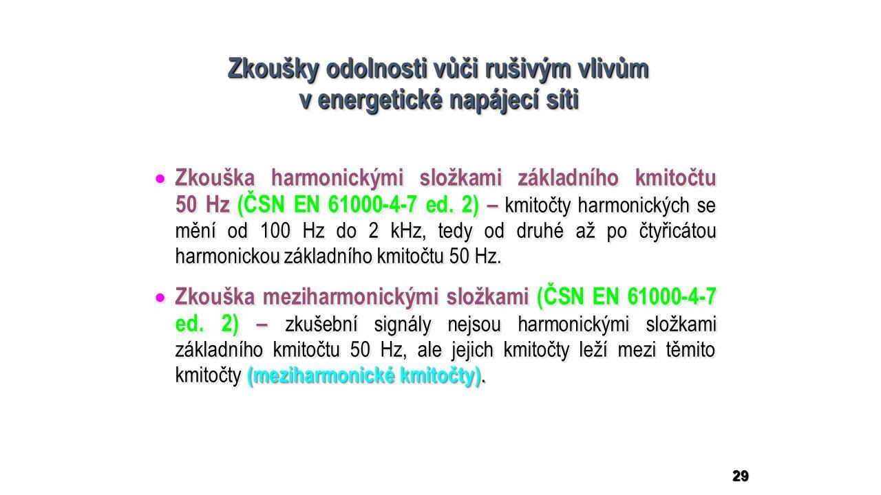 29 Zkoušky odolnosti vůči rušivým vlivům v energetické napájecí síti Zkoušky odolnosti vůči rušivým vlivům v energetické napájecí síti  Zkouška harmonickými složkami základního kmitočtu 50 Hz (ČSN EN 61000-4-7 ed.
