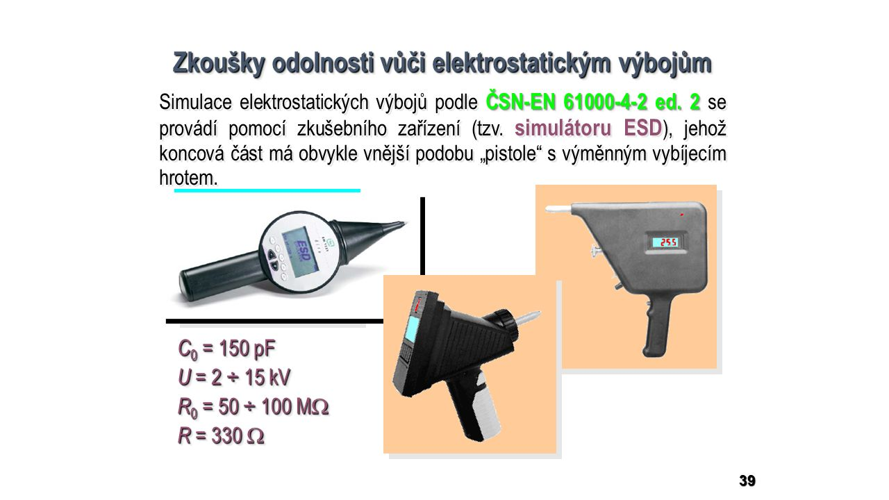39 Zkoušky odolnosti vůči elektrostatickým výbojům C 0 = 150 pF U = 2 ÷ 15 kV R 0 = 50 ÷ 100 M  R = 330  C 0 = 150 pF U = 2 ÷ 15 kV R 0 = 50 ÷ 100 M  R = 330  ČSN-EN 61000-4-2 ed.