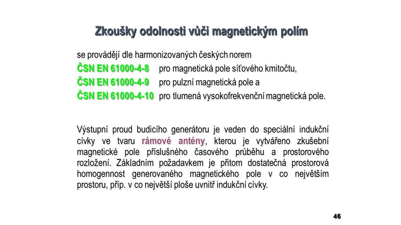 46 Zkoušky odolnosti vůči magnetickým polím se provádějí dle harmonizovaných českých norem ČSN EN 61000-4-8 ČSN EN 61000-4-8 pro magnetická pole síťového kmitočtu, ČSN EN 61000-4-9 ČSN EN 61000-4-9 pro pulzní magnetická pole a ČSN EN 61000-4-10 ČSN EN 61000-4-10 pro tlumená vysokofrekvenční magnetická pole.