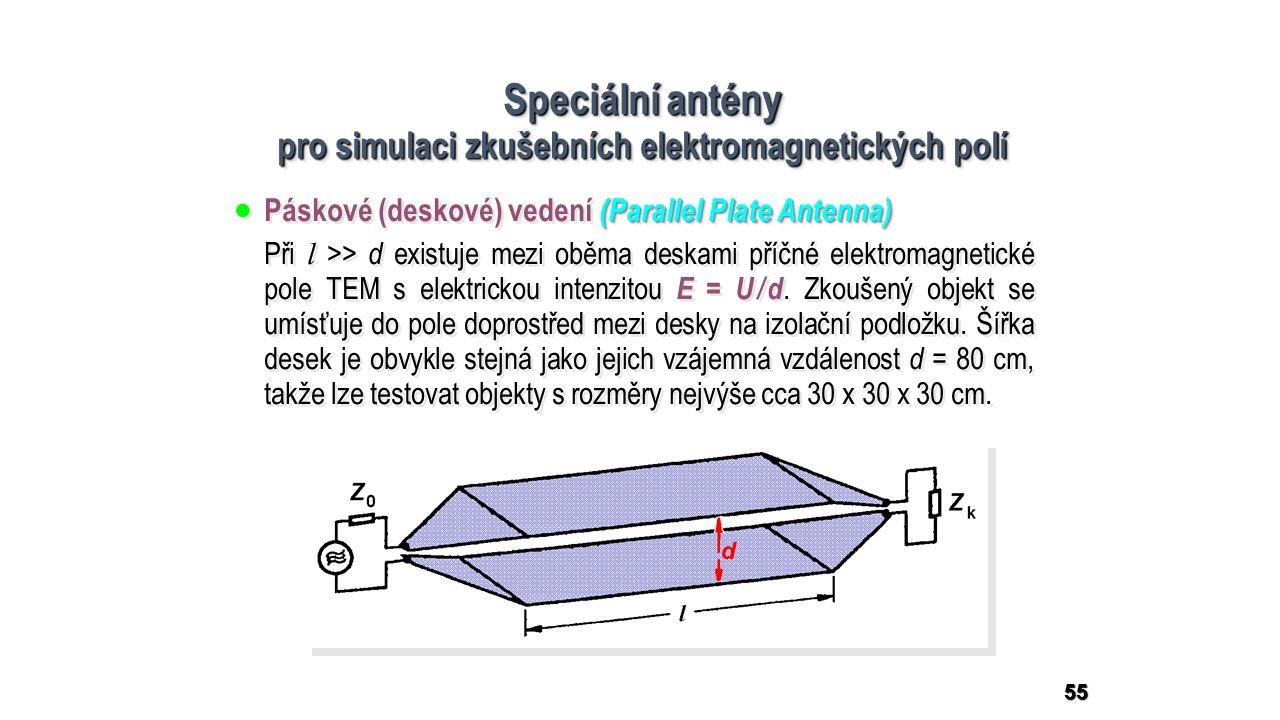 55 Speciální antény pro simulaci zkušebních elektromagnetických polí Speciální antény pro simulaci zkušebních elektromagnetických polí (Parallel Plate Antenna)  Páskové (deskové) vedení (Parallel Plate Antenna) Při l >> d existuje mezi oběma deskami příčné elektromagnetické pole TEM s elektrickou intenzitou E = U / d.