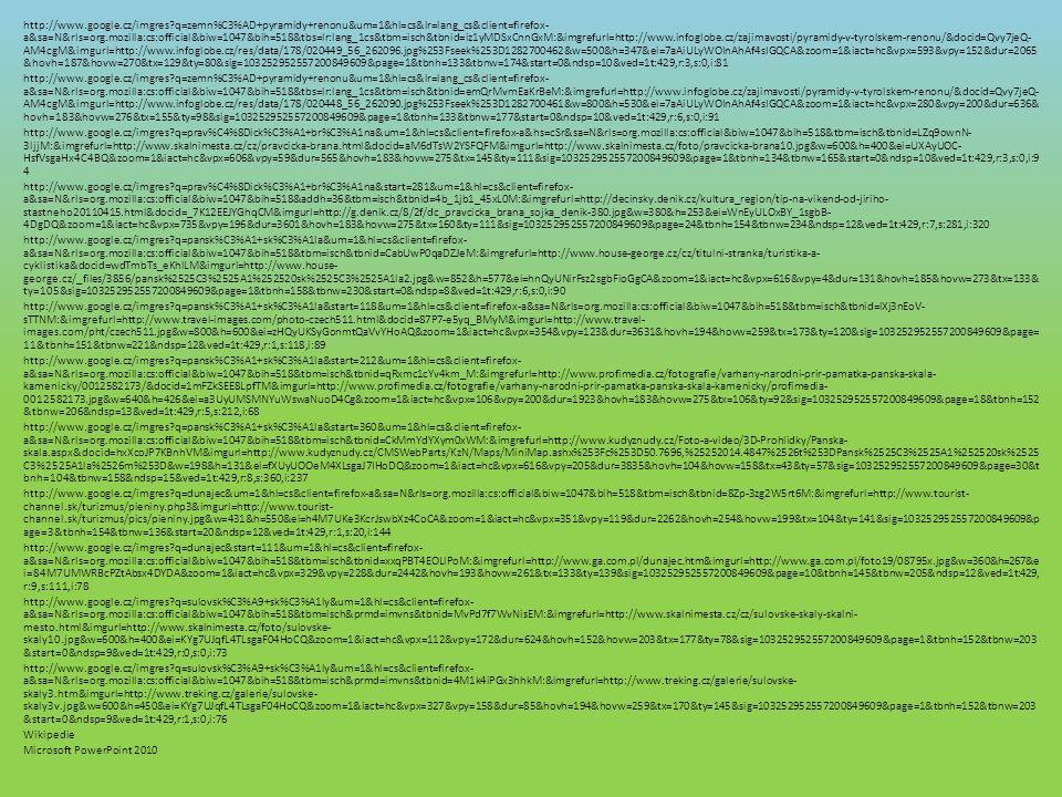 http://www.google.cz/imgres q=zemn%C3%AD+pyramidy+renonu&um=1&hl=cs&lr=lang_cs&client=firefox- a&sa=N&rls=org.mozilla:cs:official&biw=1047&bih=518&tbs=lr:lang_1cs&tbm=isch&tbnid=iz1yMDSxCnnGxM:&imgrefurl=http://www.infoglobe.cz/zajimavosti/pyramidy-v-tyrolskem-renonu/&docid=Qvy7jeQ- AM4cgM&imgurl=http://www.infoglobe.cz/res/data/178/020449_56_262096.jpg%253Fseek%253D1282700462&w=500&h=347&ei=7aAiULyWOInAhAf4sIGQCA&zoom=1&iact=hc&vpx=593&vpy=152&dur=2065 &hovh=187&hovw=270&tx=129&ty=80&sig=103252952557200849609&page=1&tbnh=133&tbnw=174&start=0&ndsp=10&ved=1t:429,r:3,s:0,i:81 http://www.google.cz/imgres q=zemn%C3%AD+pyramidy+renonu&um=1&hl=cs&lr=lang_cs&client=firefox- a&sa=N&rls=org.mozilla:cs:official&biw=1047&bih=518&tbs=lr:lang_1cs&tbm=isch&tbnid=emQrMvmEaKrBeM:&imgrefurl=http://www.infoglobe.cz/zajimavosti/pyramidy-v-tyrolskem-renonu/&docid=Qvy7jeQ- AM4cgM&imgurl=http://www.infoglobe.cz/res/data/178/020448_56_262090.jpg%253Fseek%253D1282700461&w=800&h=530&ei=7aAiULyWOInAhAf4sIGQCA&zoom=1&iact=hc&vpx=280&vpy=200&dur=636& hovh=183&hovw=276&tx=155&ty=98&sig=103252952557200849609&page=1&tbnh=133&tbnw=177&start=0&ndsp=10&ved=1t:429,r:6,s:0,i:91 http://www.google.cz/imgres q=prav%C4%8Dick%C3%A1+br%C3%A1na&um=1&hl=cs&client=firefox-a&hs=cSr&sa=N&rls=org.mozilla:cs:official&biw=1047&bih=518&tbm=isch&tbnid=LZq9ownN- 3ljjM:&imgrefurl=http://www.skalnimesta.cz/cz/pravcicka-brana.html&docid=aM6dTsW2YSFQFM&imgurl=http://www.skalnimesta.cz/foto/pravcicka-brana10.jpg&w=600&h=400&ei=UXAyUOC- HsfVsgaHx4C4BQ&zoom=1&iact=hc&vpx=606&vpy=59&dur=565&hovh=183&hovw=275&tx=145&ty=111&sig=103252952557200849609&page=1&tbnh=134&tbnw=165&start=0&ndsp=10&ved=1t:429,r:3,s:0,i:9 4 http://www.google.cz/imgres q=prav%C4%8Dick%C3%A1+br%C3%A1na&start=281&um=1&hl=cs&client=firefox- a&sa=N&rls=org.mozilla:cs:official&biw=1047&bih=518&addh=36&tbm=isch&tbnid=4b_1jb1_45xL0M:&imgrefurl=http://decinsky.denik.cz/kultura_region/tip-na-vikend-od-jiriho- stastneho20110415.html&docid=_7K12EEJYGhqCM&imgurl=http