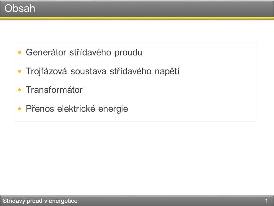 Obsah Generátor střídavého proudu Trojfázová soustava střídavého napětí Transformátor Přenos elektrické energie Střídavý proud v energetice 1