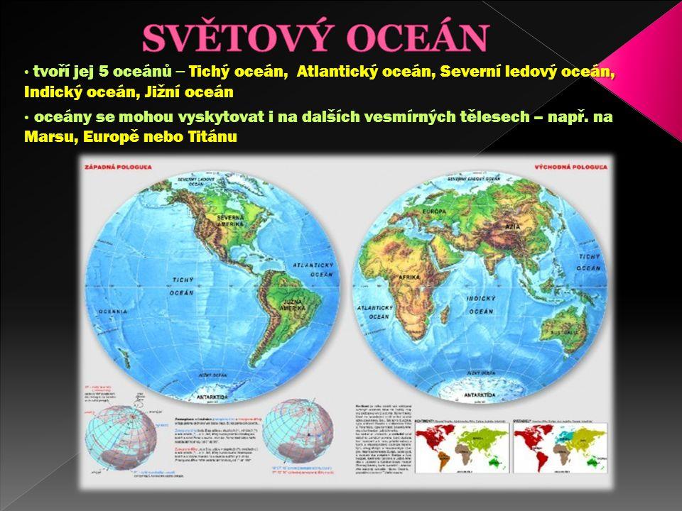 tvoří jej 5 oceánů – Tichý oceán, Atlantický oceán, Severní ledový oceán, Indický oceán, Jižní oceán oceány se mohou vyskytovat i na dalších vesmírných tělesech – např.