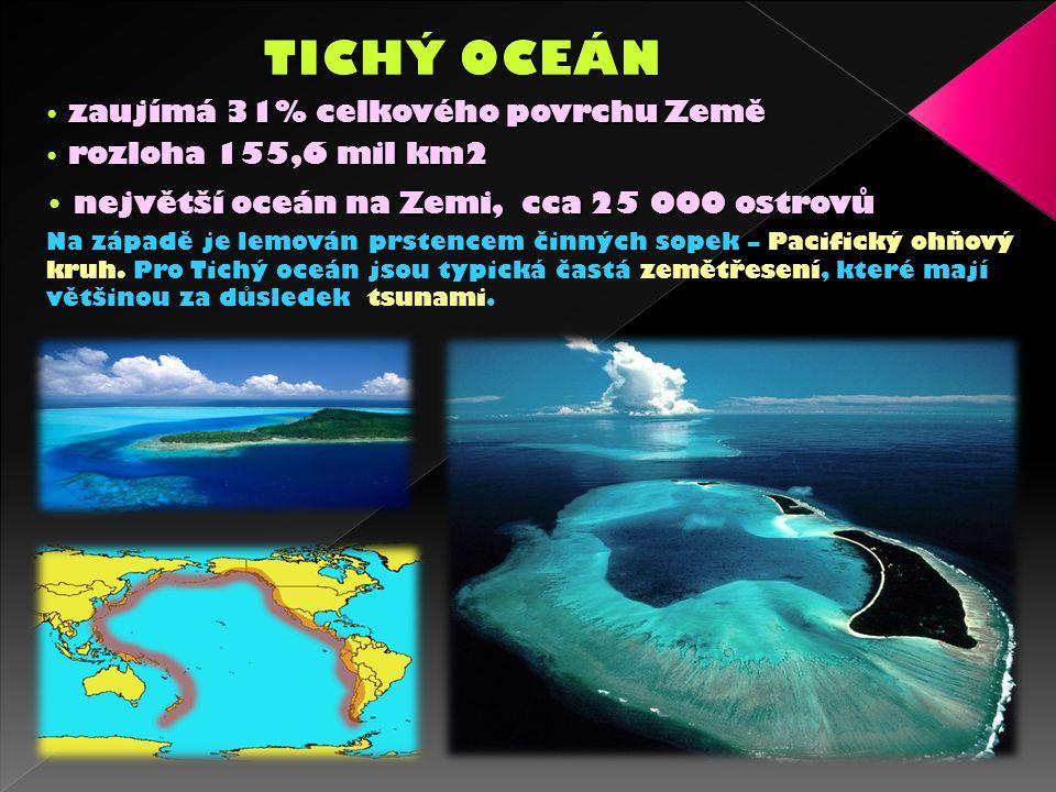 zaujímá 31% celkového povrchu Země zaujímá 31% celkového povrchu Země rozloha 155,6 mil km2 rozloha 155,6 mil km2 největší oceán na Zemi, cca 25 000 ostrovů největší oceán na Zemi, cca 25 000 ostrovů Na západě je lemován prstencem činných sopek – Pacifický ohňový kruh.