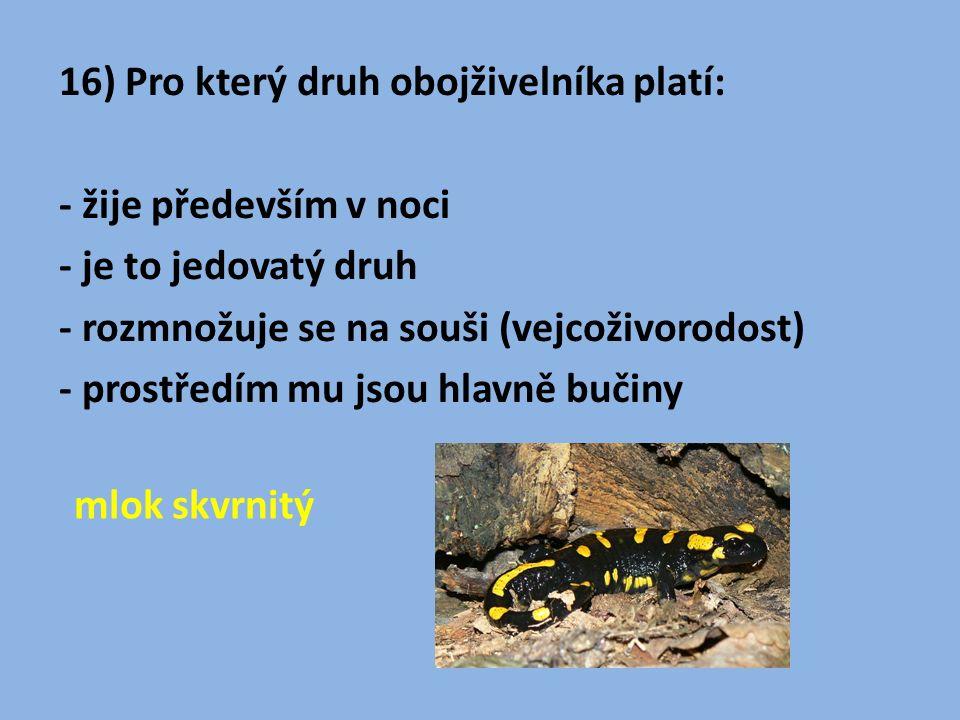 16) Pro který druh obojživelníka platí: - žije především v noci - je to jedovatý druh - rozmnožuje se na souši (vejcoživorodost) - prostředím mu jsou hlavně bučiny mlok skvrnitý