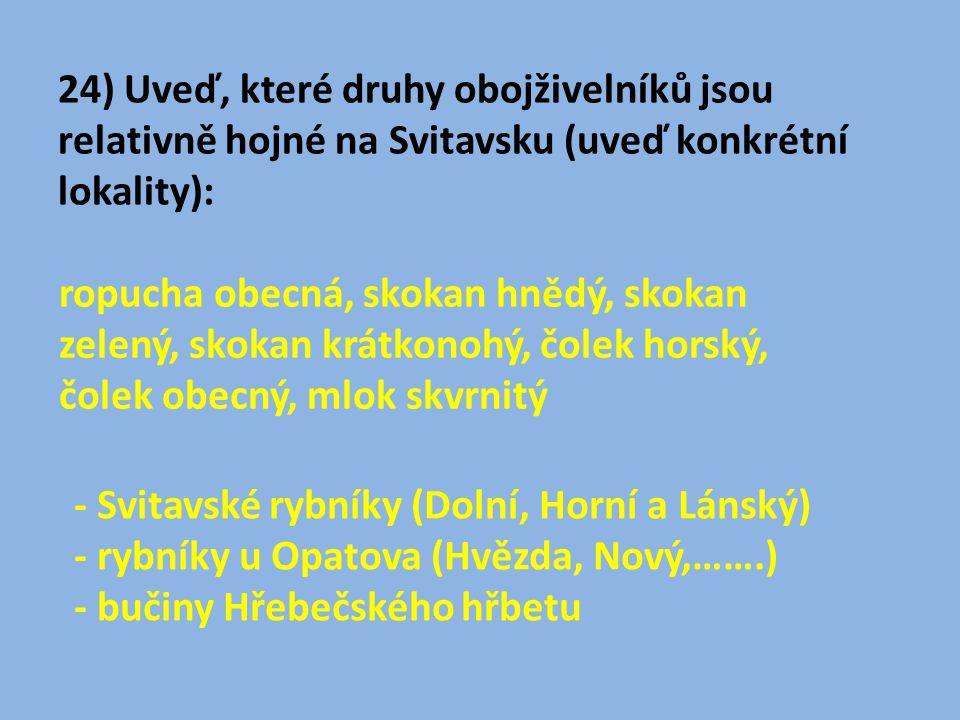 24) Uveď, které druhy obojživelníků jsou relativně hojné na Svitavsku (uveď konkrétní lokality): ropucha obecná, skokan hnědý, skokan zelený, skokan krátkonohý, čolek horský, čolek obecný, mlok skvrnitý - Svitavské rybníky (Dolní, Horní a Lánský) - rybníky u Opatova (Hvězda, Nový,…….) - bučiny Hřebečského hřbetu