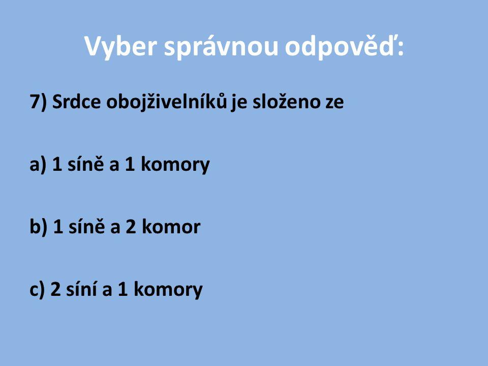 Vyber správnou odpověď: 7) Srdce obojživelníků je složeno ze a) 1 síně a 1 komory b) 1 síně a 2 komor c) 2 síní a 1 komory