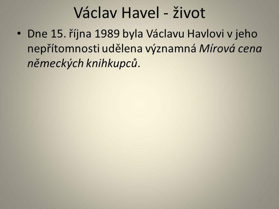 Václav Havel - život Dne 15. října 1989 byla Václavu Havlovi v jeho nepřítomnosti udělena významná Mírová cena německých knihkupců. 13