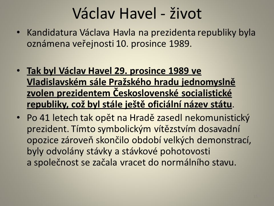 Václav Havel - život Kandidatura Václava Havla na prezidenta republiky byla oznámena veřejnosti 10. prosince 1989. Tak byl Václav Havel 29. prosince 1