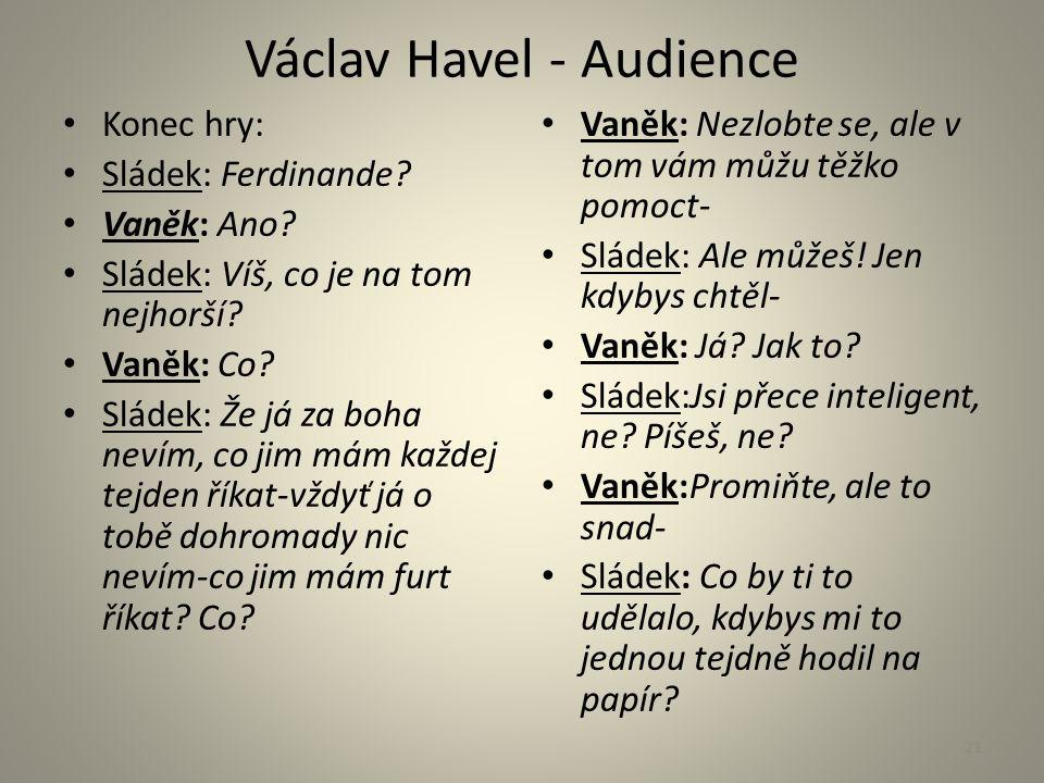 Václav Havel - Audience Konec hry: Sládek: Ferdinande? Vaněk: Ano? Sládek: Víš, co je na tom nejhorší? Vaněk: Co? Sládek: Že já za boha nevím, co jim