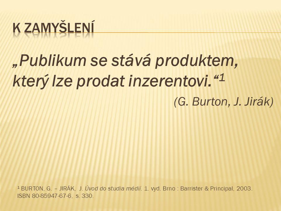 """""""Publikum se stává produktem, který lze prodat inzerentovi."""" 1 (G. Burton, J. Jirák) 1 BURTON, G. – JIRÁK, J. Úvod do studia médií. 1. vyd. Brno : Bar"""
