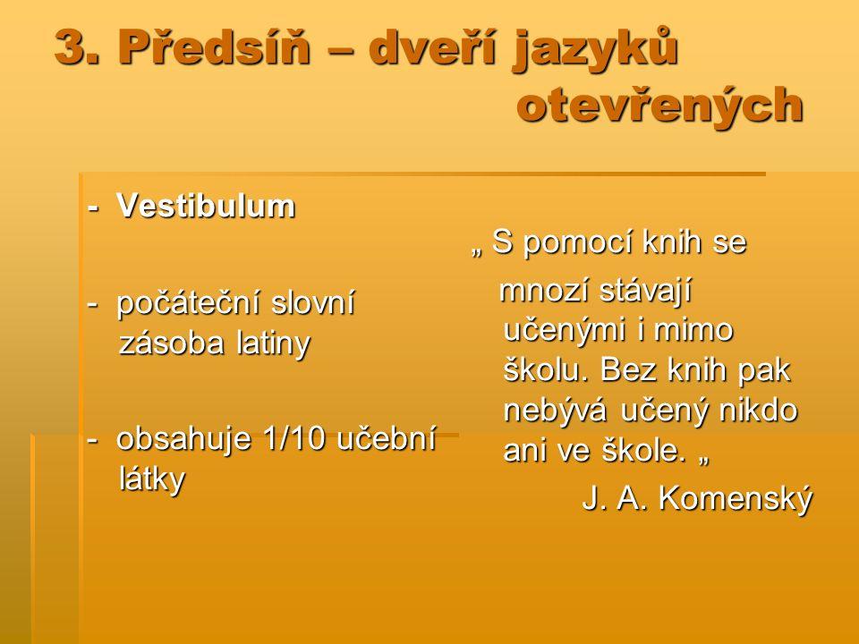 """3. Předsíň – dveří jazyků otevřených - Vestibulum - počáteční slovní zásoba latiny - obsahuje 1/10 učební látky """" S pomocí knih se mnozí stávají učený"""
