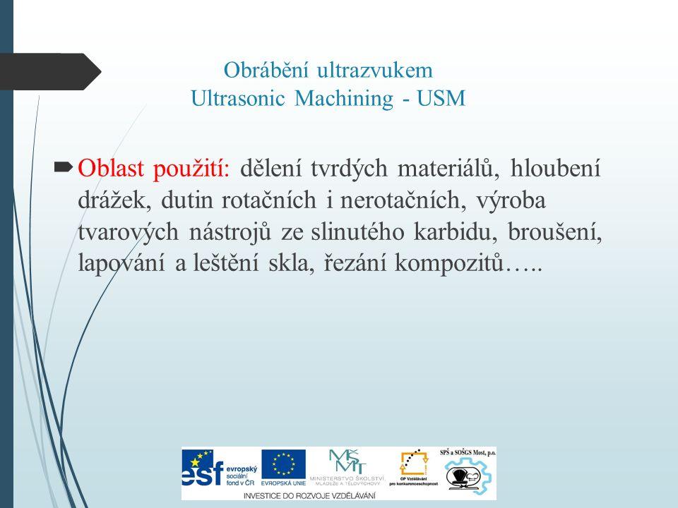 Obrábění ultrazvukem Ultrasonic Machining - USM  Oblast použití: dělení tvrdých materiálů, hloubení drážek, dutin rotačních i nerotačních, výroba tvarových nástrojů ze slinutého karbidu, broušení, lapování a leštění skla, řezání kompozitů…..