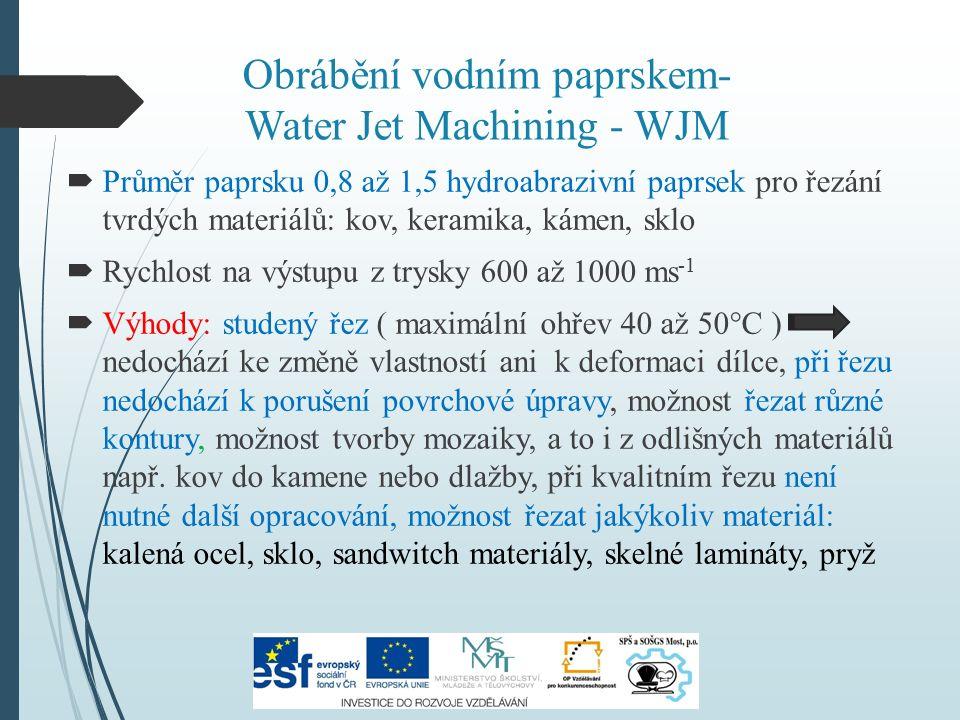 Obrábění vodním paprskem- Water Jet Machining - WJM  Průměr paprsku 0,8 až 1,5 hydroabrazivní paprsek pro řezání tvrdých materiálů: kov, keramika, kámen, sklo  Rychlost na výstupu z trysky 600 až 1000 ms -1  Výhody: studený řez ( maximální ohřev 40 až 50°C ) nedochází ke změně vlastností ani k deformaci dílce, při řezu nedochází k porušení povrchové úpravy, možnost řezat různé kontury, možnost tvorby mozaiky, a to i z odlišných materiálů např.