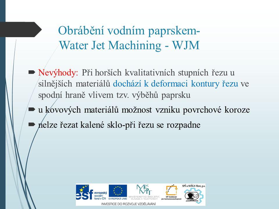 Obrábění vodním paprskem- Water Jet Machining - WJM  Nevýhody: Při horších kvalitativních stupních řezu u silnějších materiálů dochází k deformaci kontury řezu ve spodní hraně vlivem tzv.