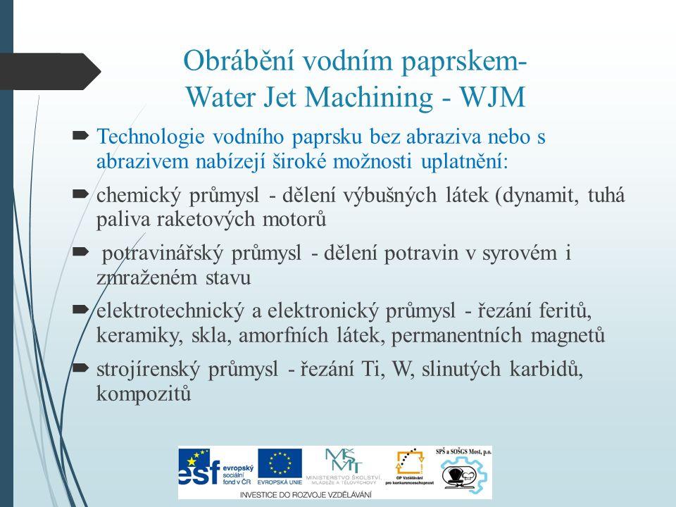 Obrábění vodním paprskem- Water Jet Machining - WJM  Technologie vodního paprsku bez abraziva nebo s abrazivem nabízejí široké možnosti uplatnění:  chemický průmysl - dělení výbušných látek (dynamit, tuhá paliva raketových motorů  potravinářský průmysl - dělení potravin v syrovém i zmraženém stavu  elektrotechnický a elektronický průmysl - řezání feritů, keramiky, skla, amorfních látek, permanentních magnetů  strojírenský průmysl - řezání Ti, W, slinutých karbidů, kompozitů