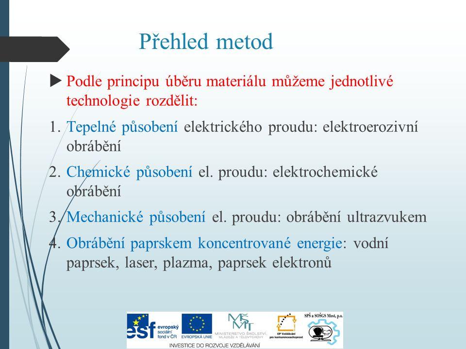 Přehled metod  Podle principu úběru materiálu můžeme jednotlivé technologie rozdělit: 1.Tepelné působení elektrického proudu: elektroerozivní obrábění 2.Chemické působení el.