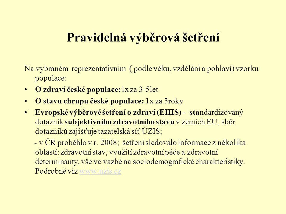 Pravidelná výběrová šetření Na vybraném reprezentativním ( podle věku, vzdělání a pohlaví) vzorku populace: O zdraví české populace:1x za 3-5let O stavu chrupu české populace: 1x za 3roky Evropské výběrové šetření o zdraví (EHIS) - standardizovaný dotazník subjektivního zdravotního stavu v zemích EU; sběr dotazníků zajišťuje tazatelská síť ÚZIS; - v ČR proběhlo v r.