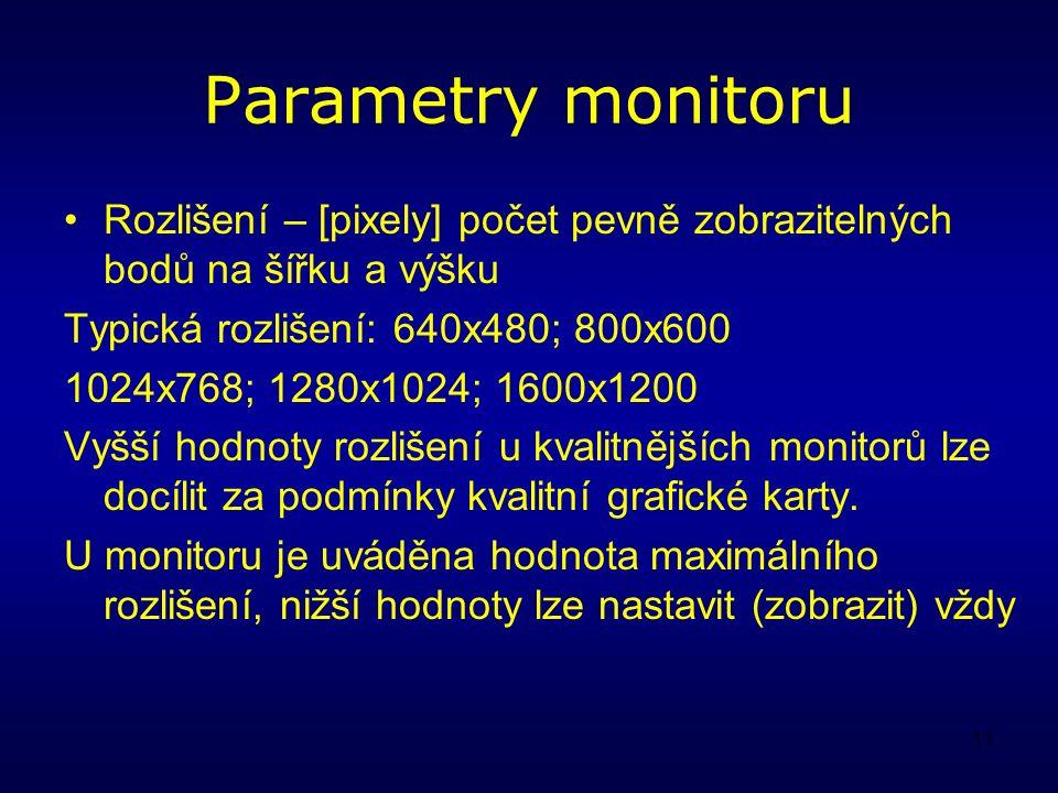 11 Parametry monitoru Rozlišení – [pixely] počet pevně zobrazitelných bodů na šířku a výšku Typická rozlišení: 640x480; 800x600 1024x768; 1280x1024; 1600x1200 Vyšší hodnoty rozlišení u kvalitnějších monitorů lze docílit za podmínky kvalitní grafické karty.