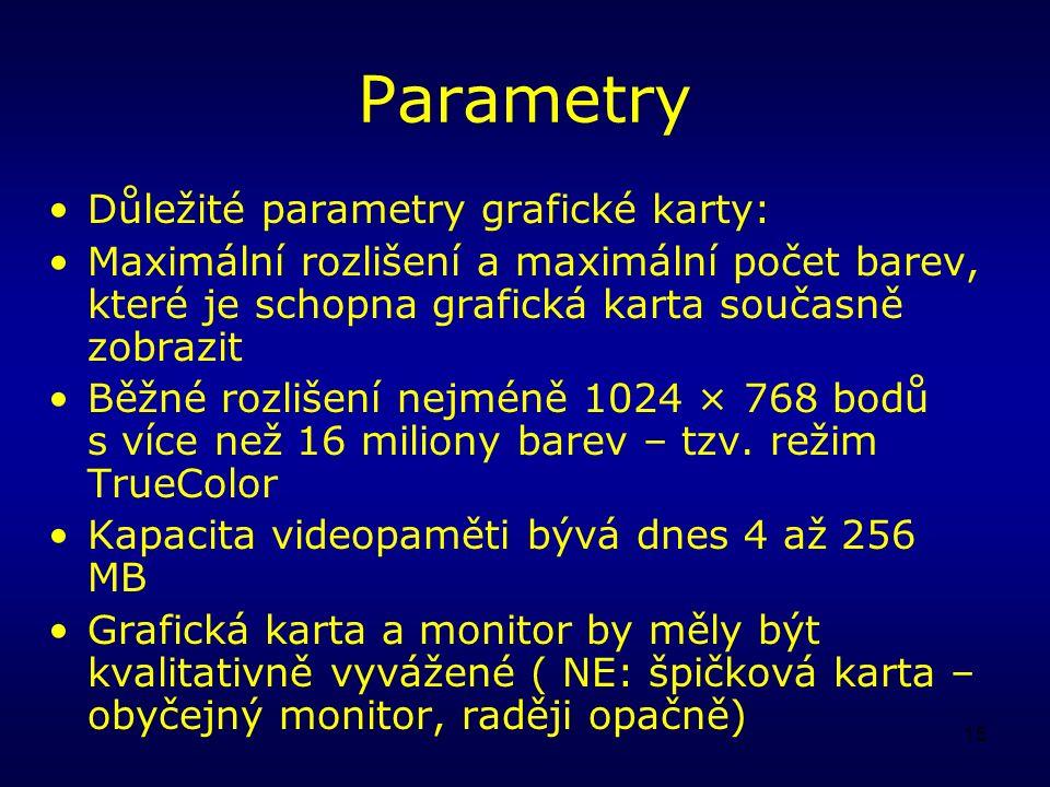 15 Parametry Důležité parametry grafické karty: Maximální rozlišení a maximální počet barev, které je schopna grafická karta současně zobrazit Běžné rozlišení nejméně 1024 × 768 bodů s více než 16 miliony barev – tzv.