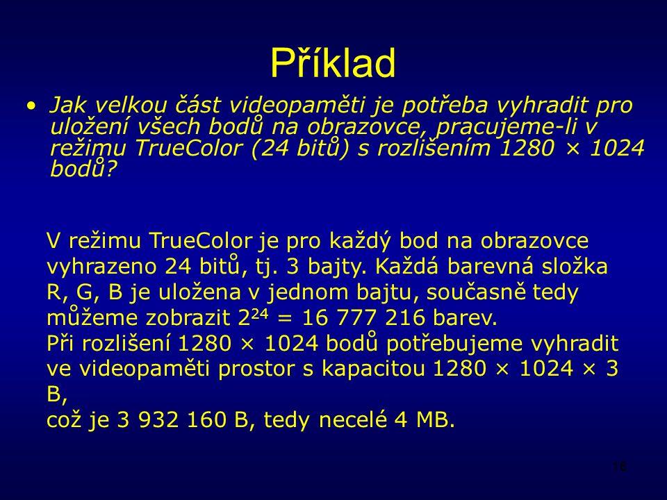 16 Příklad Jak velkou část videopaměti je potřeba vyhradit pro uložení všech bodů na obrazovce, pracujeme-li v režimu TrueColor (24 bitů) s rozlišením 1280 × 1024 bodů.