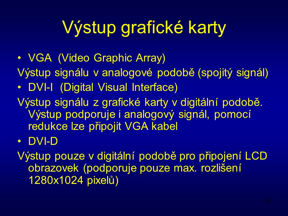 18 Výstup grafické karty VGA (Video Graphic Array) Výstup signálu v analogové podobě (spojitý signál) DVI-I (Digital Visual Interface) Výstup signálu z grafické karty v digitální podobě.