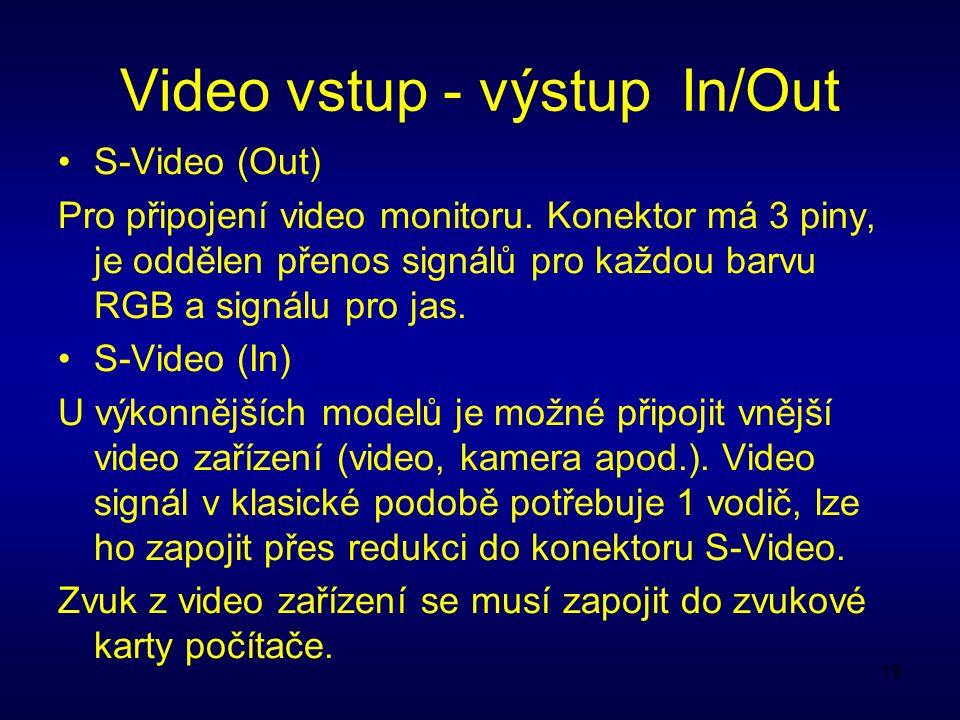 19 Video vstup - výstup In/Out S-Video (Out) Pro připojení video monitoru. Konektor má 3 piny, je oddělen přenos signálů pro každou barvu RGB a signál