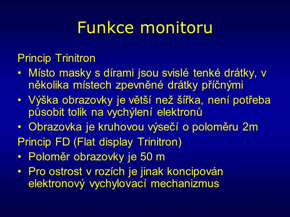 6 Funkce monitoru Princip Trinitron Místo masky s dírami jsou svislé tenké drátky, v několika místech zpevněné drátky příčnými Výška obrazovky je větší než šířka, není potřeba působit tolik na vychýlení elektronů Obrazovka je kruhovou výsečí o poloměru 2m Princip FD (Flat display Trinitron) Poloměr obrazovky je 50 m Pro ostrost v rozích je jinak koncipován elektronový vychylovací mechanizmus