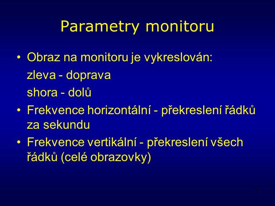 7 Parametry monitoru Obraz na monitoru je vykreslován: zleva - doprava shora - dolů Frekvence horizontální - překreslení řádků za sekundu Frekvence vertikální - překreslení všech řádků (celé obrazovky)
