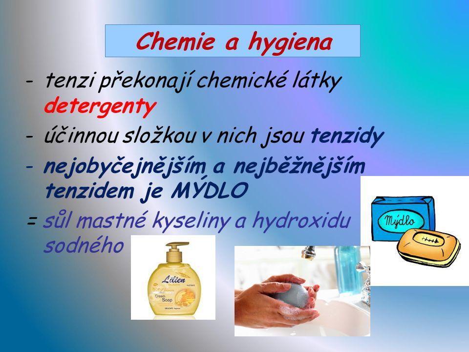 Chemie a hygiena - odstraňování nečistot z povrchu těla nebo povrchu předmětů -nejčastěji odplavením vodou -účinně pomáhá mýdlo -podstatou většiny nečistot je mastnota, která je nerozpustná ve vodě -vytváří povrchové napětí (tenzi) na povrchu vody -> odpuzuje vodu